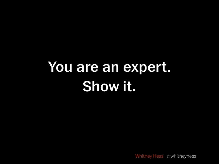 You are an expert.      Show it.                Whitney Hess @whitneyhess