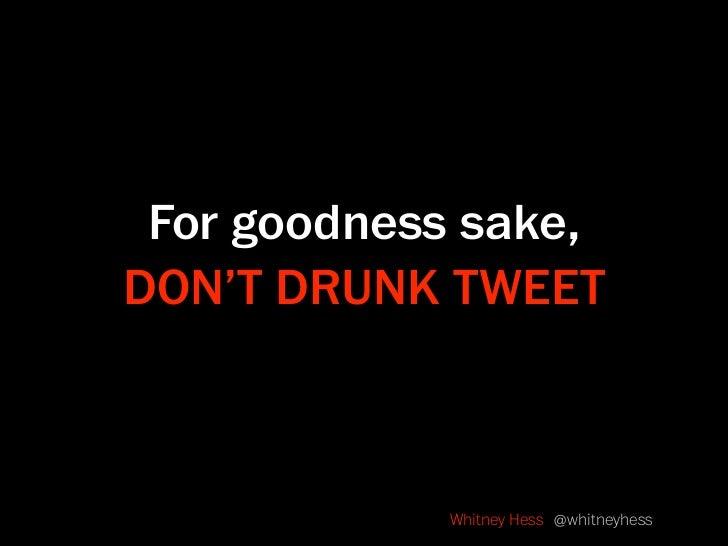 For goodness sake, DON'T DRUNK TWEET                Whitney Hess @whitneyhess
