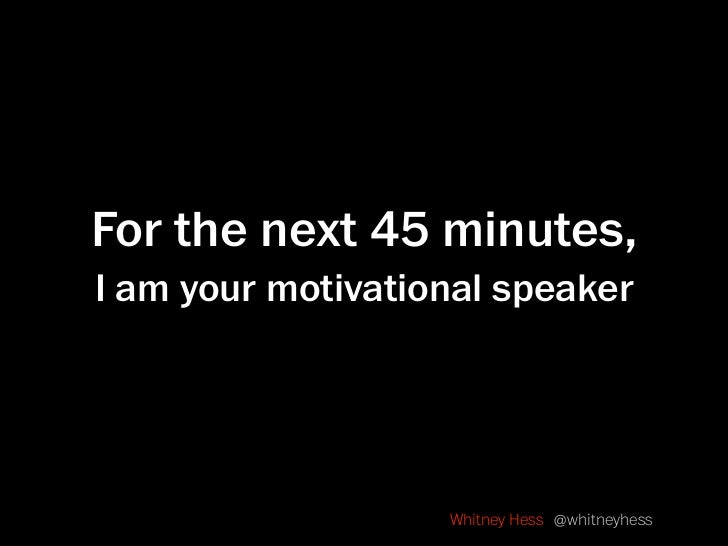 For the next 45 minutes, I am your motivational speaker                        Whitney Hess @whitneyhess
