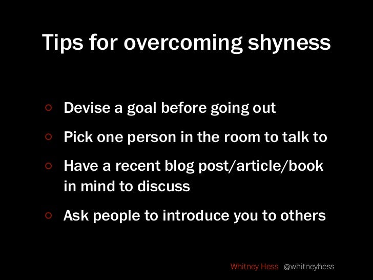 Tips for overcoming shyness   Devise a goal before going out  Pick one person in the room to talk to  Have a recent blog p...