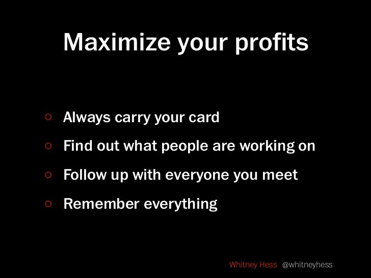 Maximize your profits  Always carry your card Find out what people are working on Follow up with everyone you meet Remember...