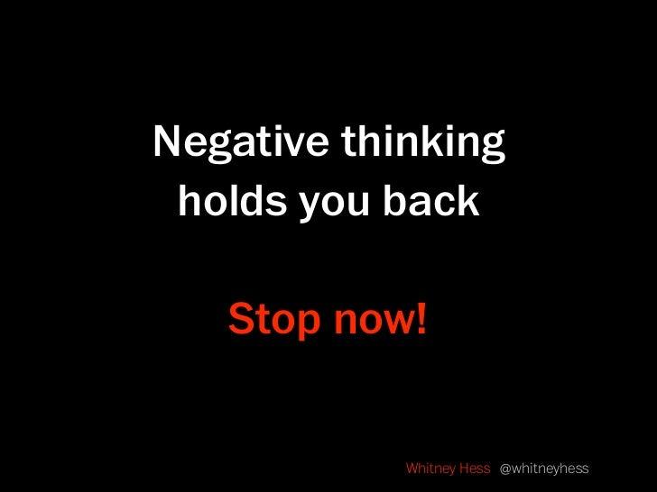 Negative thinking  holds you back     Stop now!               Whitney Hess @whitneyhess