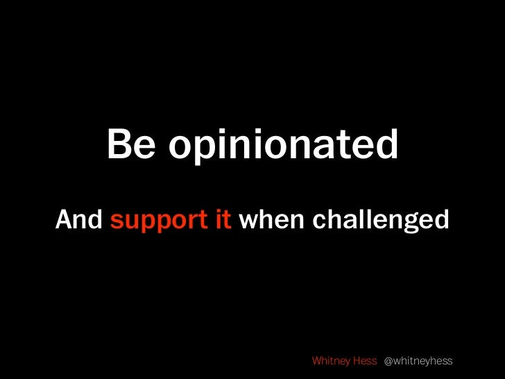 Be opinionated And support it when challenged                       Whitney Hess @whitneyhess