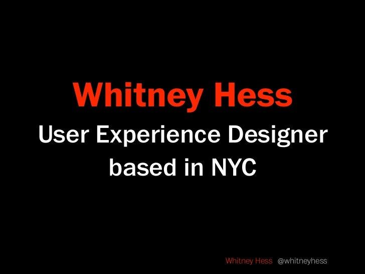 Whitney Hess User Experience Designer       based in NYC                  Whitney Hess @whitneyhess