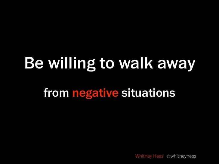 Be willing to walk away   from negative situations                      Whitney Hess @whitneyhess