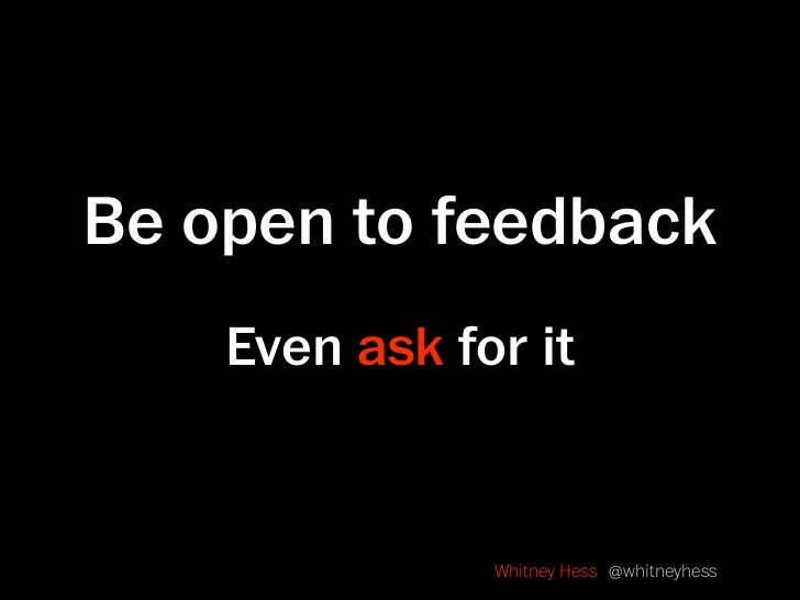 Be open to feedback     Even ask for it                  Whitney Hess @whitneyhess