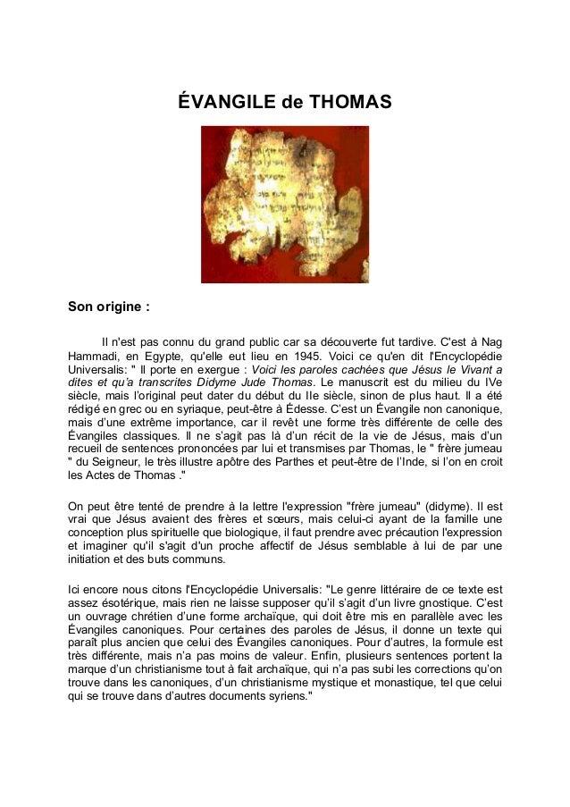 ÉVANGILE de THOMAS Son origine : Il n'est pas connu du grand public car sa découverte fut tardive. C'est à Nag Hammadi, en...