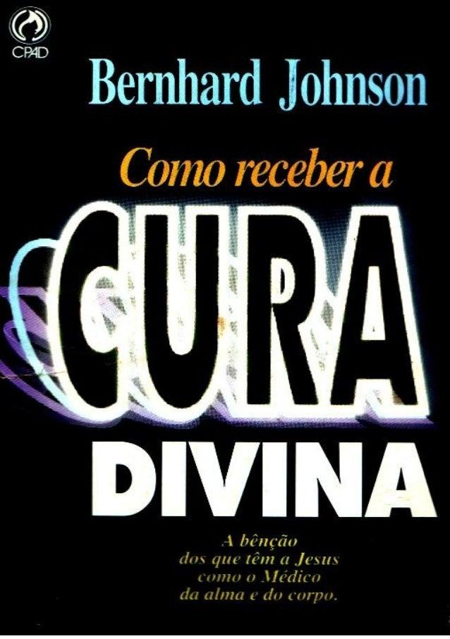 Bernhard Johnson COMO RECEBER A CURA DIVINA Digitalizado por Ziquinha www.semeadores.net Nossos e-books são disponibilizad...