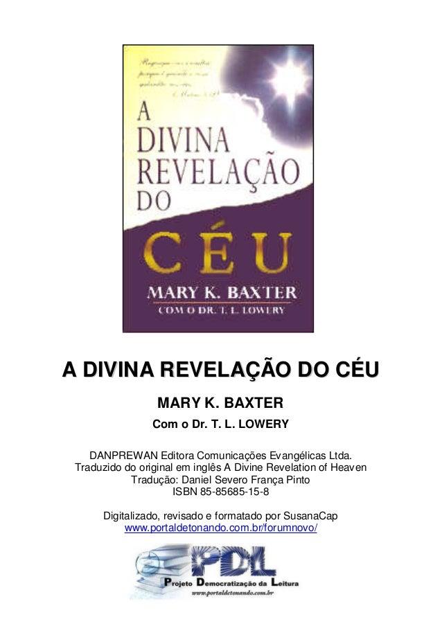A DIVINA REVELAÇÃO DO CÉU                  MARY K. BAXTER                 Com o Dr. T. L. LOWERY    DANPREWAN Editora Comu...
