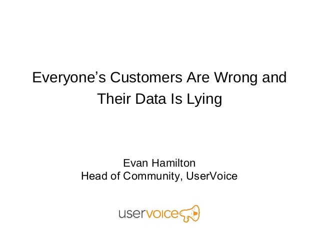 Everyone's Customers Are Wrong and        Their Data Is Lying              Evan Hamilton      Head of Community, UserVoice