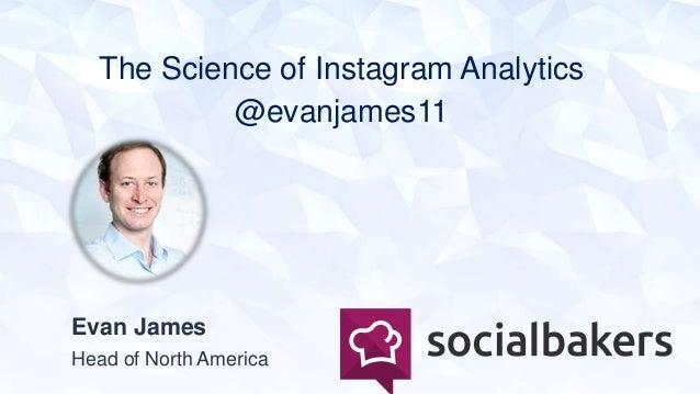 The Science of Instagram Analytics @evanjames11 Evan James Head of North America