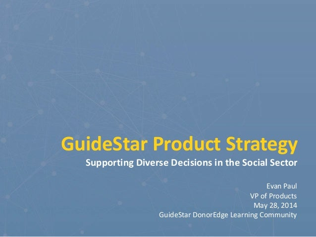 GuideStar Product Strategy Supporting Diverse Decisions in the Social Sector Evan Paul VP of Products May 28, 2014 GuideSt...