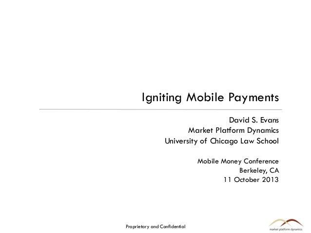 Igniting Mobile Payments David S. Evans Market Platform Dynamics University of Chicago Law School Mobile Money Conference ...