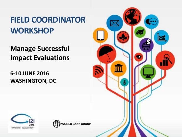 $ Manage Successful Impact Evaluations FIELD COORDINATOR WORKSHOP 6-10 JUNE 2016 WASHINGTON, DC