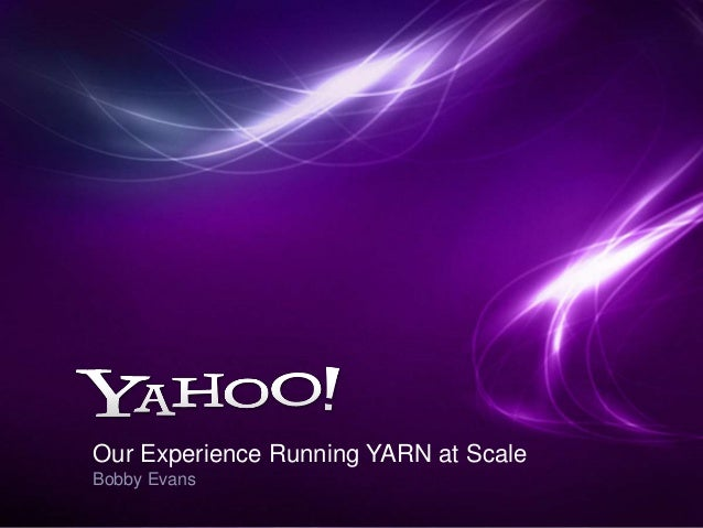 Our Experience Running YARN at Scale Bobby Evans