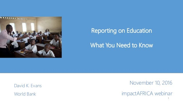 Reporting on Education What You Need to Know David K. Evans World Bank 1 November 10, 2016 impactAFRICA webinar