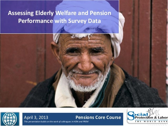 Assessing Elderly Welfare and PensionPerformance with Survey DataApril 3, 2013 Pensions Core CourseThis presentation build...