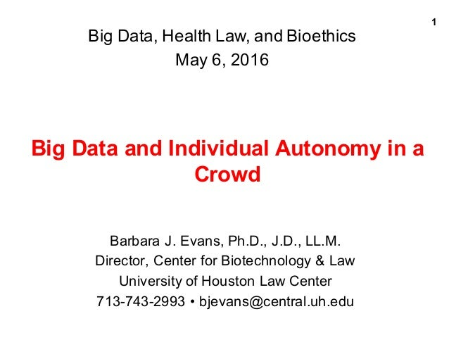 1 Big  Data  and  Individual  Autonomy  in  a   Crowd   Barbara  J.  Evans,  Ph.D.,  J.D.,  LL.M. Director,  Center  for  ...