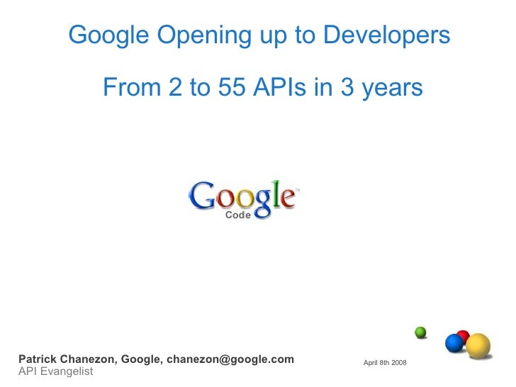 Google Opening up to Developers  From 2 to 55 APIs in 3 years April 8th 2008 Patrick Chanezon, Google, chanezon@google.com...