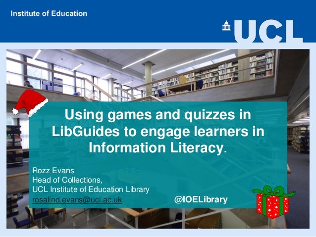 Using games and quizzes in LibGuides to engage learners in Information Literacy. Rozz Evans Head of Collections, UCL Insti...