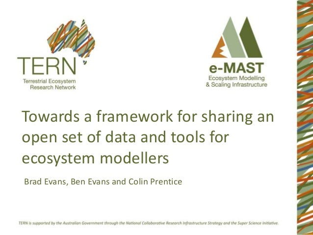 Towards a framework for sharing an open set of data and tools for ecosystem modellers Brad Evans, Ben Evans and Colin Pren...