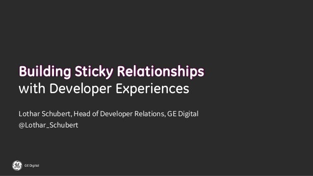 GE Digital Building Sticky Relationships with Developer Experiences Lothar Schubert, Head of Developer Relations, GE Digit...