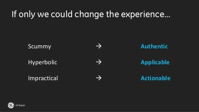 GE Digital If only we could change the experience… Scummy  Hyperbolic  Impractical  Authentic Applicable Actionable