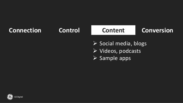 GE Digital Connection Control Content Conversion ➢ Social media, blogs ➢ Videos, podcasts ➢ Sample apps