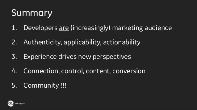 GE Digital Summary 1. Developers are (increasingly) marketing audience 2. Authenticity, applicability, actionability 3. Ex...