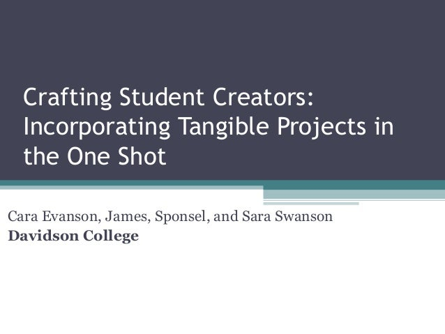 Crafting Student Creators: Incorporating Tangible Projects in the One Shot Cara Evanson, James, Sponsel, and Sara Swanson ...