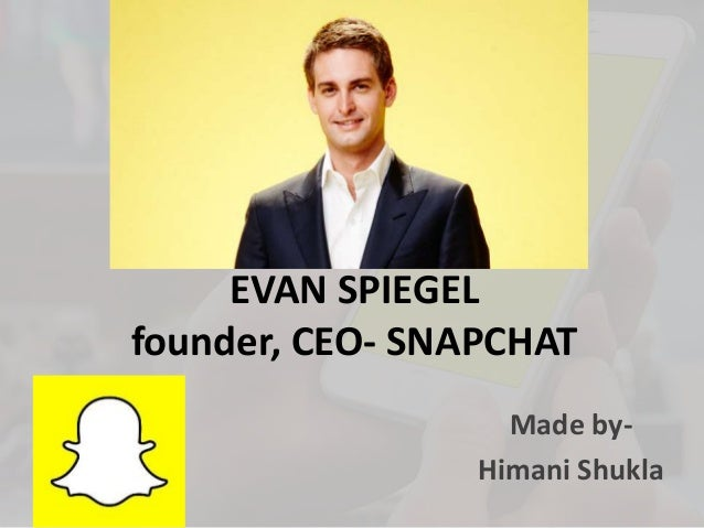 EVAN SPIEGEL founder, CEO- SNAPCHAT Made by- Himani Shukla