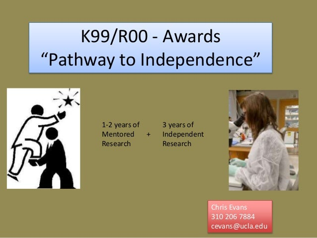 """K99/R00 - Awards """"Pathway to Independence"""" Chris Evans 310 206 7884 cevans@ucla.edu 1-2 years of Mentored Research 3 years..."""