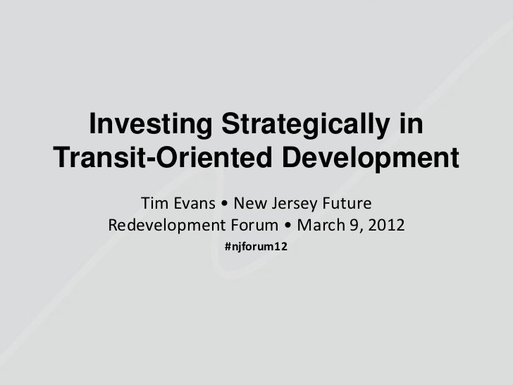 Investing Strategically inTransit-Oriented Development       Tim Evans • New Jersey Future   Redevelopment Forum • March 9...