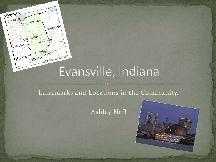 Landmarks and Locations in the Community.<br />Ashley Neff<br />Evansville, Indiana<br />City Overview<br />