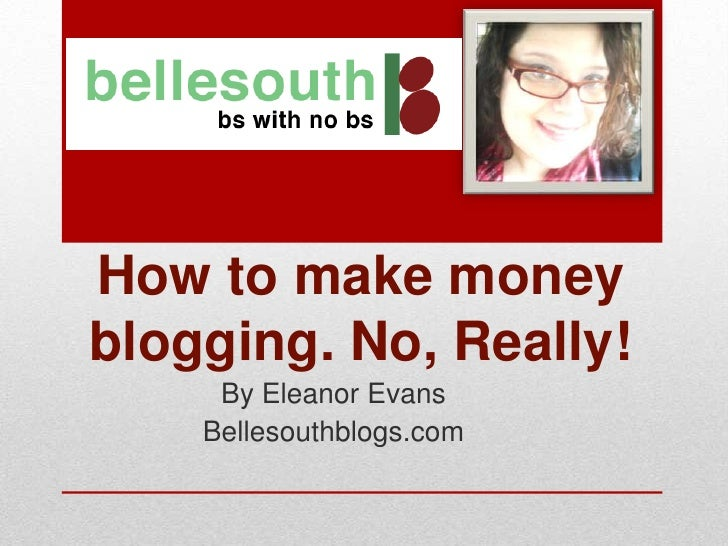 How to make moneyblogging. No, Really!     By Eleanor Evans    Bellesouthblogs.com