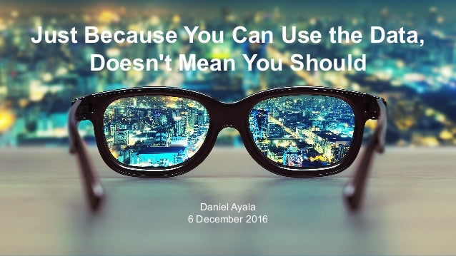  ©2016 ProQuest LLC. All rights reserved. Just Because You Can Use the Data, Doesn't Mean You Should Daniel Ayala 6 Decem...