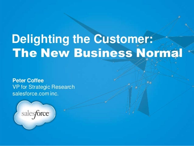 Delighting the Customer: The New Business Normal Peter Coffee VP for Strategic Research salesforce.com inc.