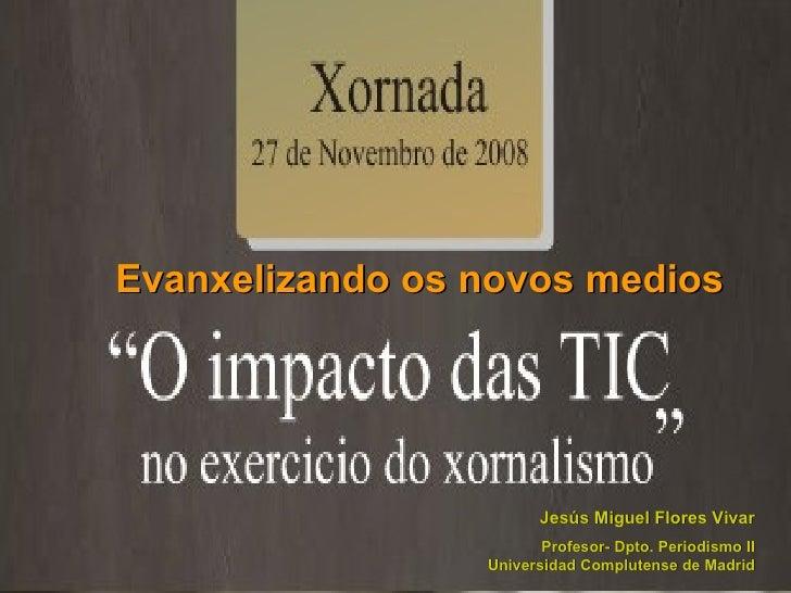 Evanxelizando os novos medios Jesús Miguel Flores Vivar Profesor- Dpto. Periodismo II Universidad Complutense de Madrid