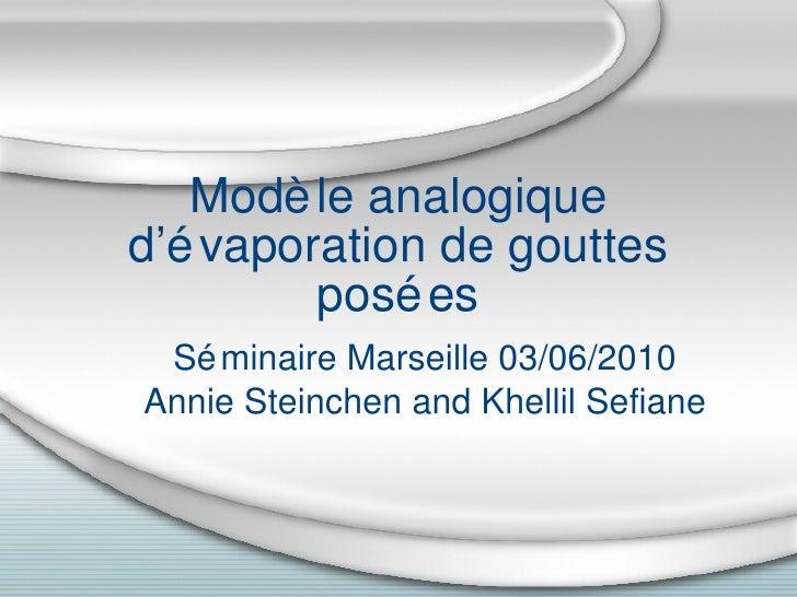 Modèle analogique d'évaporation de gouttes posées Séminaire Marseille 03/06/2010 Annie Steinchen and Khellil Sefiane