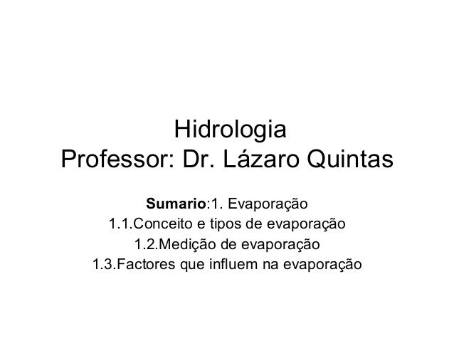 Hidrologia Professor: Dr. Lázaro Quintas Sumario:1. Evaporação 1.1.Conceito e tipos de evaporação 1.2.Medição de evaporaçã...