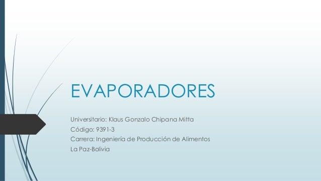 EVAPORADORES Universitario: Klaus Gonzalo Chipana Mitta Código: 9391-3 Carrera: Ingeniería de Producción de Alimentos La P...