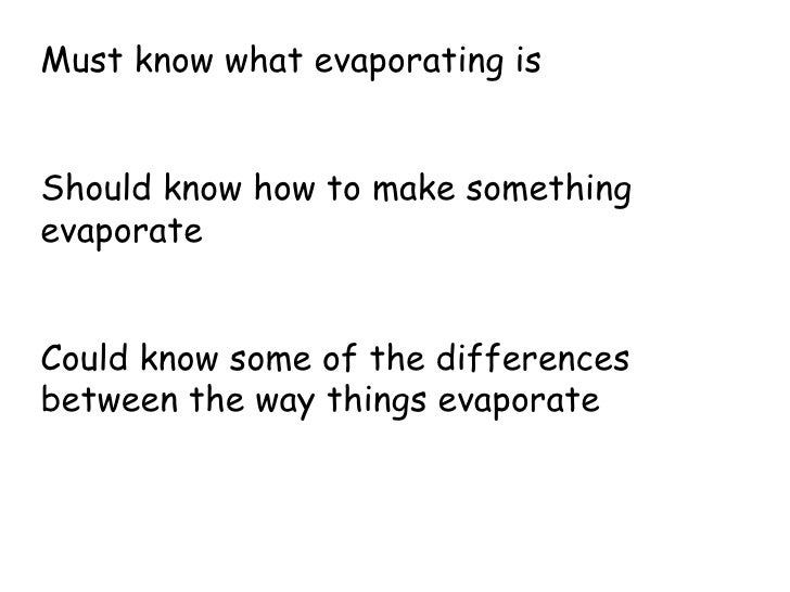 Must know what evaporating is Should know how to make something evaporate Could know some of the differences between the w...