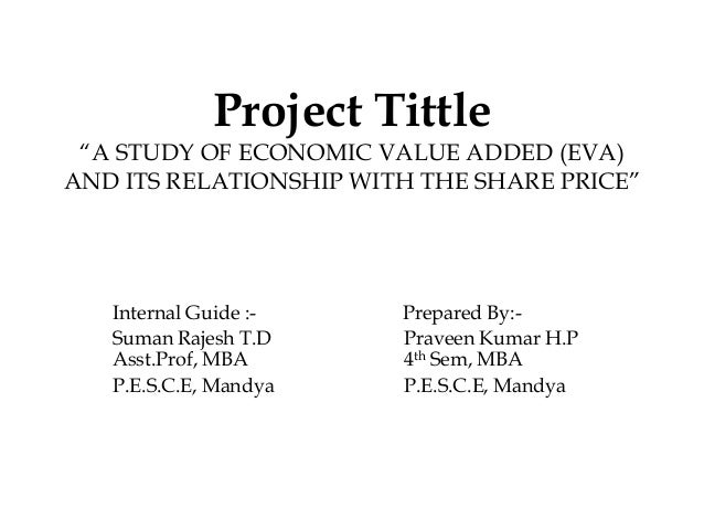 "Project Tittle""A STUDY OF ECONOMIC VALUE ADDED (EVA)AND ITS RELATIONSHIP WITH THE SHARE PRICE""Internal Guide :- Prepared B..."