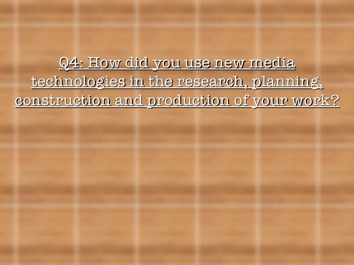 Q4: How did you use new media technologies in the research, planning, construction and production of your work?