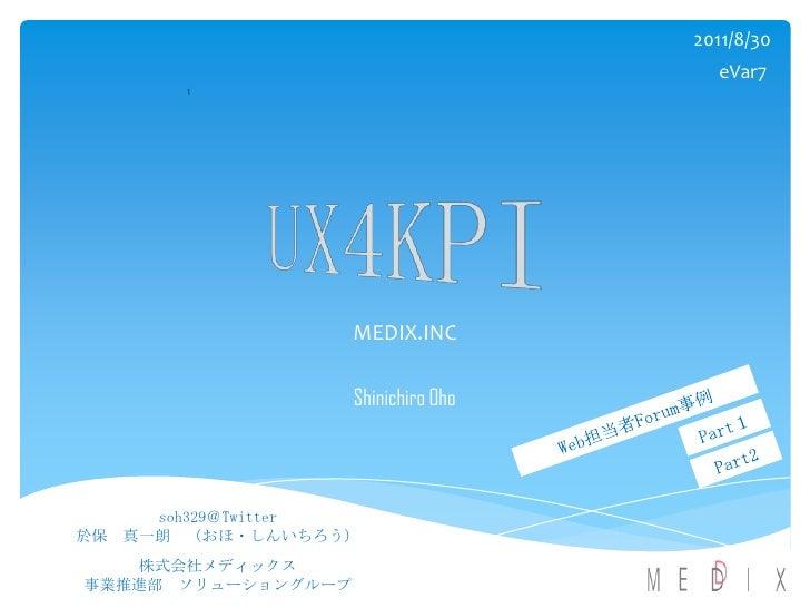 MEDIX.INC<br />Shinichiro Oho<br />2011/8/30<br />eVar7<br />1<br />UX4KPI<br />Web担当者Forum事例<br />Part1<br />Part2<br />s...