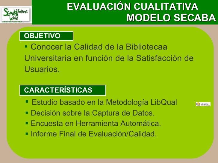 EVALUACIÓN CUALITATIVA   MODELO SECABA OBJETIVO CARACTERÍSTICAS <ul><ul><li>Conocer la Calidad de la Bibliotecaa  Universi...