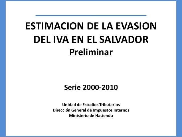 ESTIMACION DE LA EVASION DEL IVA EN EL SALVADOR Preliminar Serie 2000-2010 Unidad de Estudios Tributarios Dirección Genera...