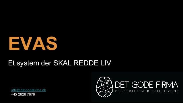 EVAS Et system der SKAL REDDE LIV uffe@detgodefirma.dk +45 2828 7878