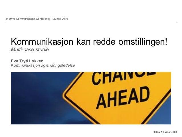 Kommunikasjon kan redde omstillingen! Multi-case studie Eva Tryti Lokken Kommunikasjon og endringsledelse © Eva ...