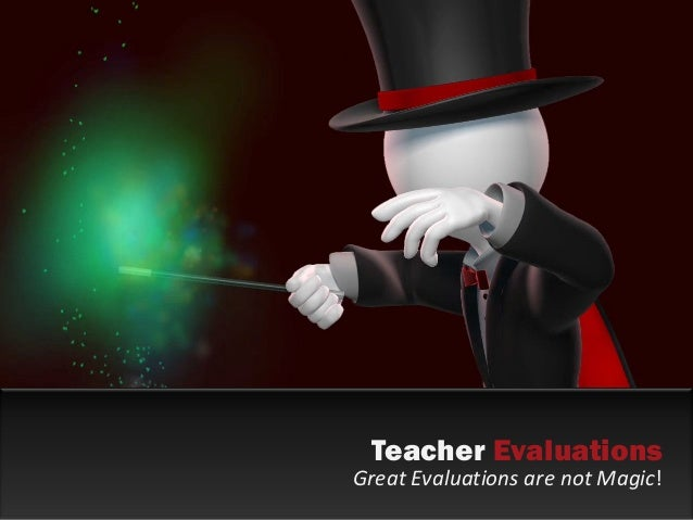 Teacher Evaluations Great Evaluations are not Magic!